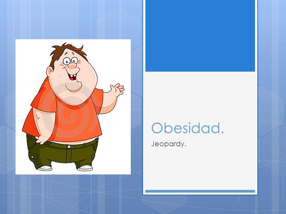 Obesidad. Jeopardy.
