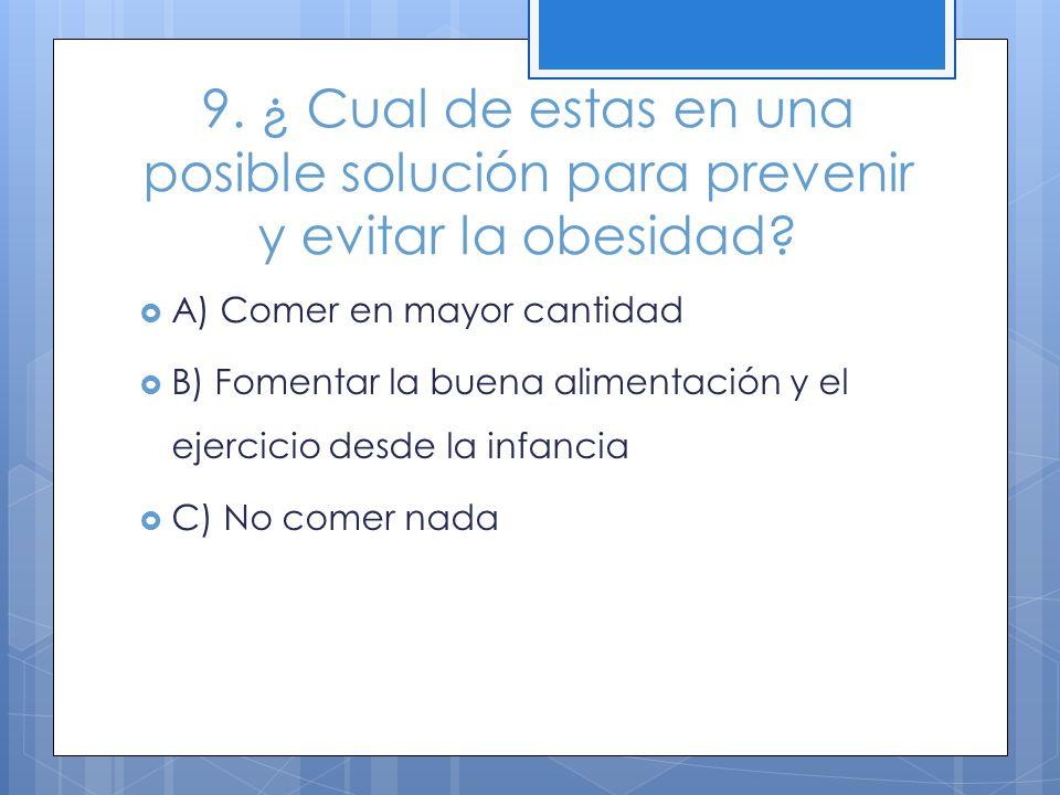 9. ¿ Cual de estas en una posible solución para prevenir y evitar la obesidad