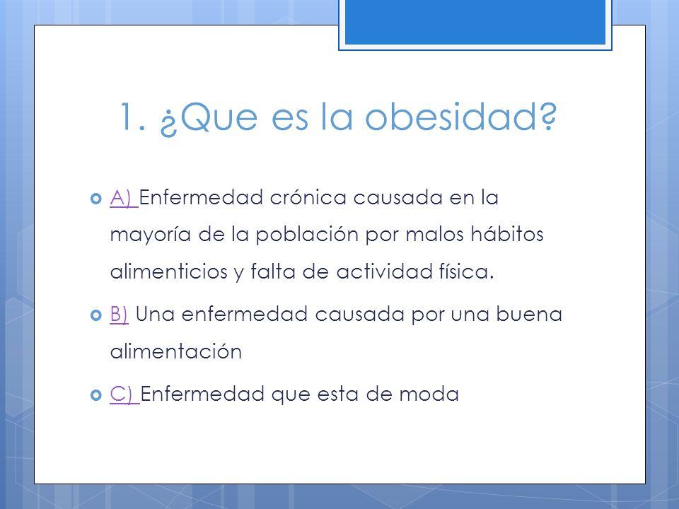 1. ¿Que es la obesidad A) Enfermedad crónica causada en la mayoría de la población por malos hábitos alimenticios y falta de actividad física.
