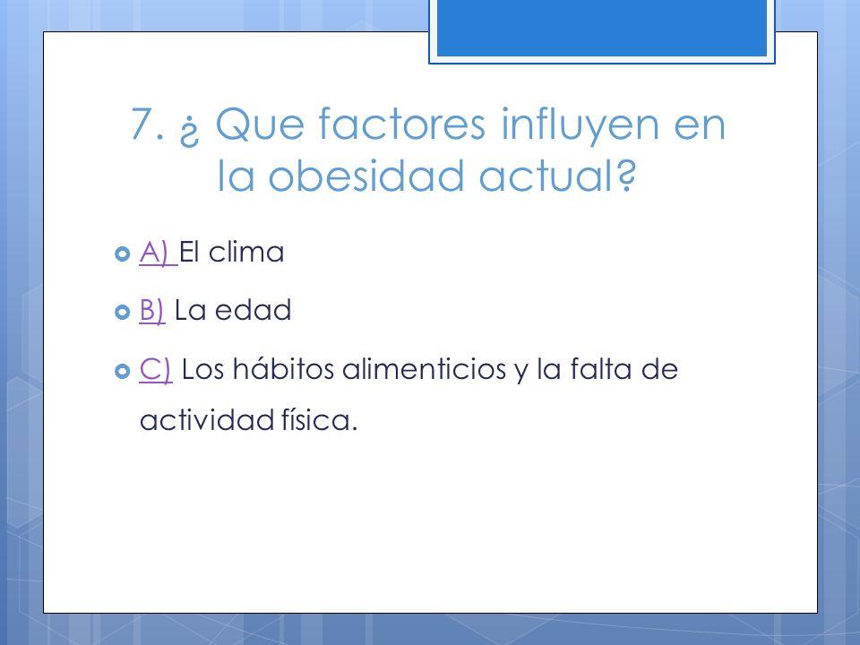 7. ¿ Que factores influyen en la obesidad actual