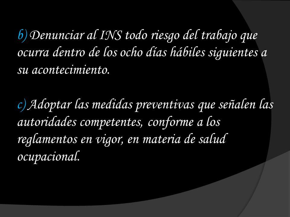 b) Denunciar al INS todo riesgo del trabajo que ocurra dentro de los ocho días hábiles siguientes a su acontecimiento.