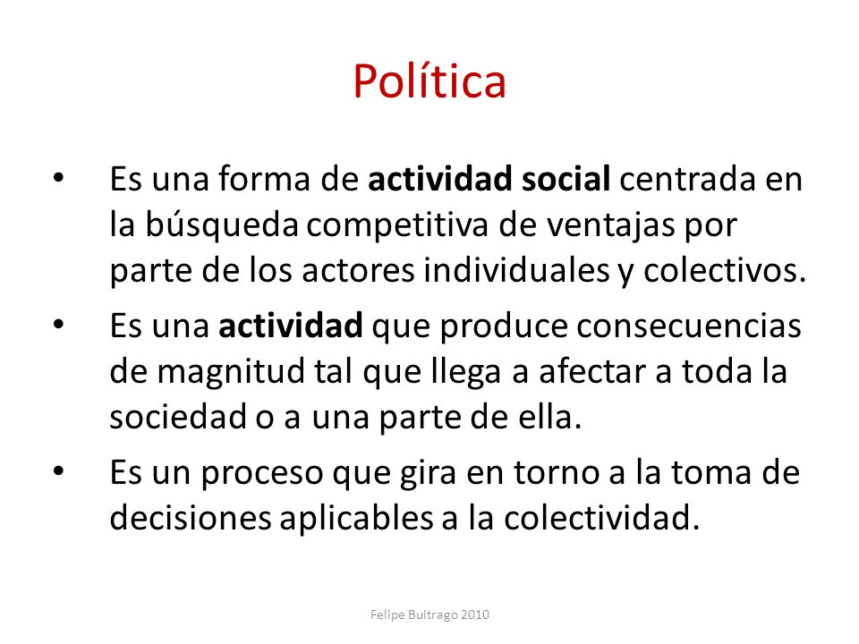 Política Es una forma de actividad social centrada en la búsqueda competitiva de ventajas por parte de los actores individuales y colectivos.