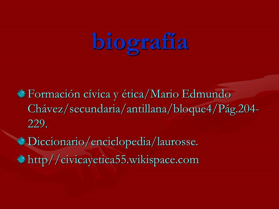 biografía Formación cívica y ética/Mario Edmundo Chávez/secundaria/antillana/bloque4/Pág.204-229. Diccionario/enciclopedia/laurosse.