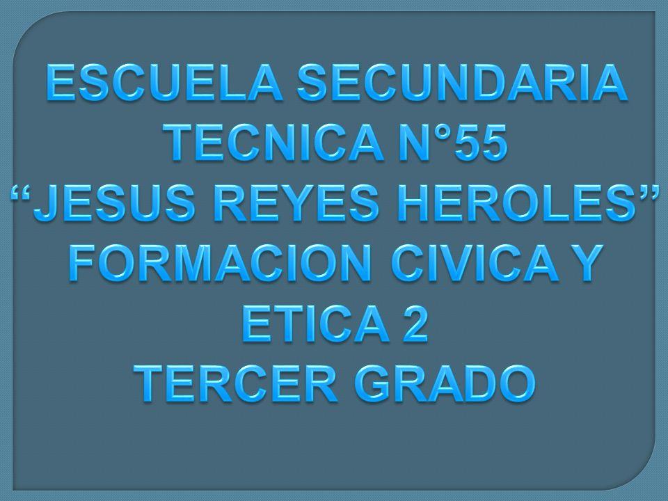 ESCUELA SECUNDARIA TECNICA N°55 JESUS REYES HEROLES FORMACION CIVICA Y ETICA 2 TERCER GRADO