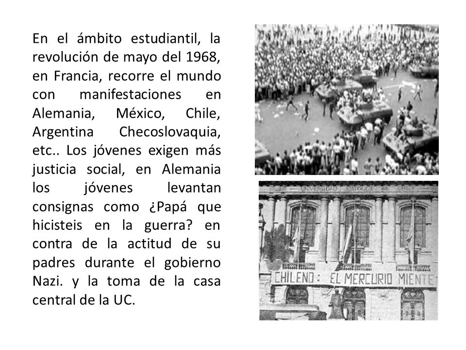 En el ámbito estudiantil, la revolución de mayo del 1968, en Francia, recorre el mundo con manifestaciones en Alemania, México, Chile, Argentina Checoslovaquia, etc..