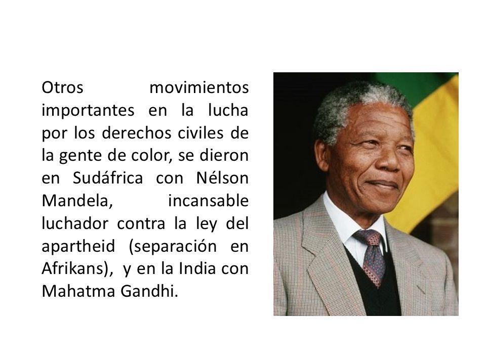 Otros movimientos importantes en la lucha por los derechos civiles de la gente de color, se dieron en Sudáfrica con Nélson Mandela, incansable luchador contra la ley del apartheid (separación en Afrikans), y en la India con Mahatma Gandhi.