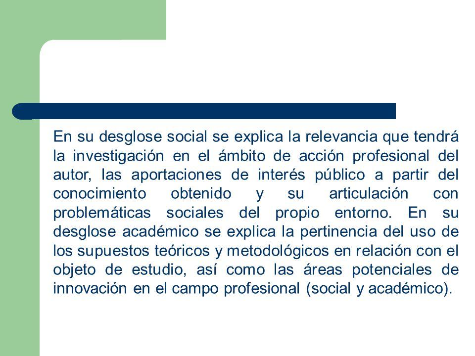 En su desglose social se explica la relevancia que tendrá la investigación en el ámbito de acción profesional del autor, las aportaciones de interés público a partir del conocimiento obtenido y su articulación con problemáticas sociales del propio entorno.