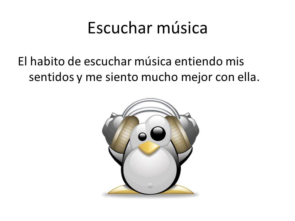 Escuchar música El habito de escuchar música entiendo mis sentidos y me siento mucho mejor con ella.