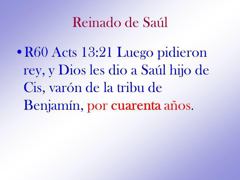 Reinado de Saúl R60 Acts 13:21 Luego pidieron rey, y Dios les dio a Saúl hijo de Cis, varón de la tribu de Benjamín, por cuarenta años.