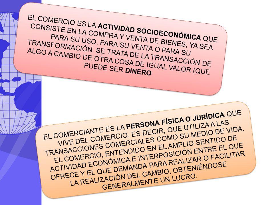 EL COMERCIO ES LA ACTIVIDAD SOCIOECONÓMICA QUE CONSISTE EN LA COMPRA Y VENTA DE BIENES, YA SEA PARA SU USO, PARA SU VENTA O PARA SU TRANSFORMACIÓN. SE TRATA DE LA TRANSACCIÓN DE ALGO A CAMBIO DE OTRA COSA DE IGUAL VALOR (QUE PUEDE SER DINERO