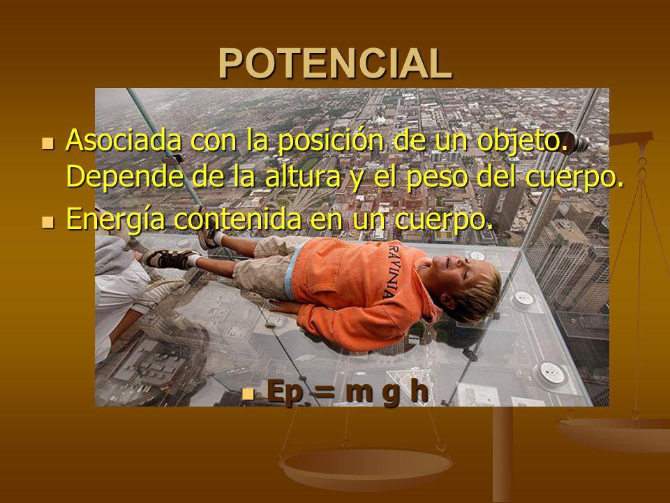POTENCIAL Asociada con la posición de un objeto. Depende de la altura y el peso del cuerpo. Energía contenida en un cuerpo.