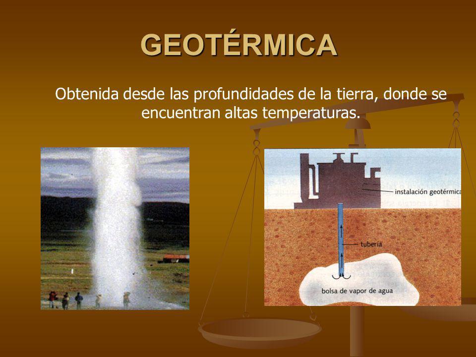 GEOTÉRMICA Obtenida desde las profundidades de la tierra, donde se encuentran altas temperaturas.