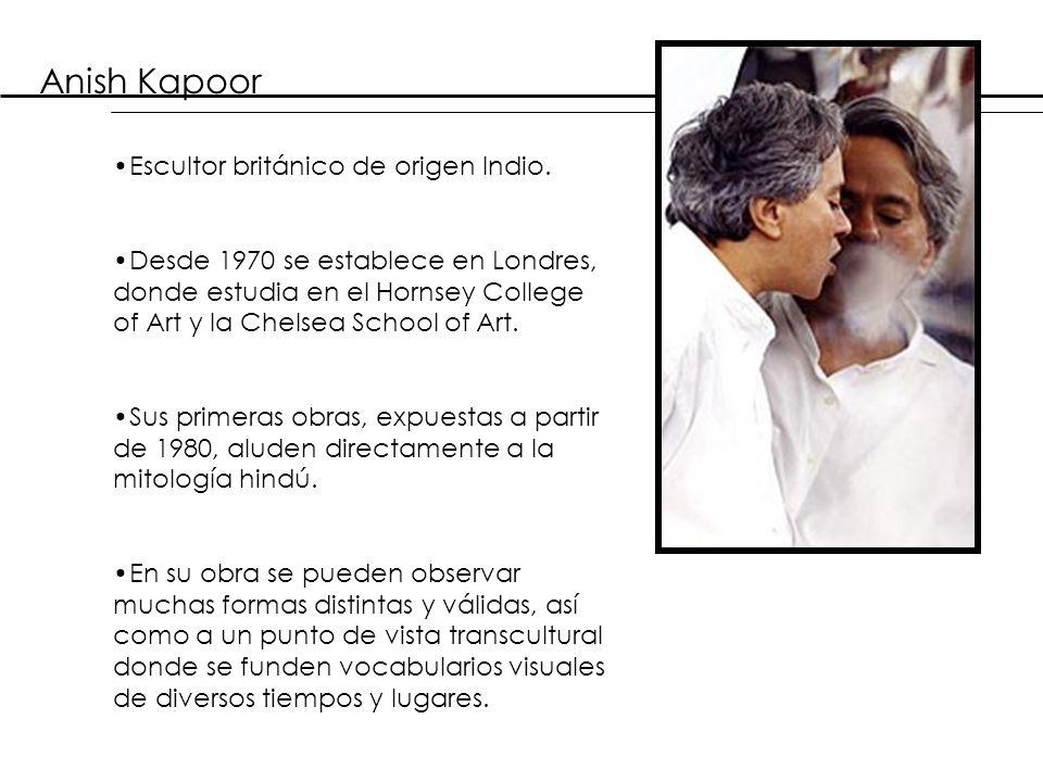 Anish Kapoor Escultor británico de origen Indio.