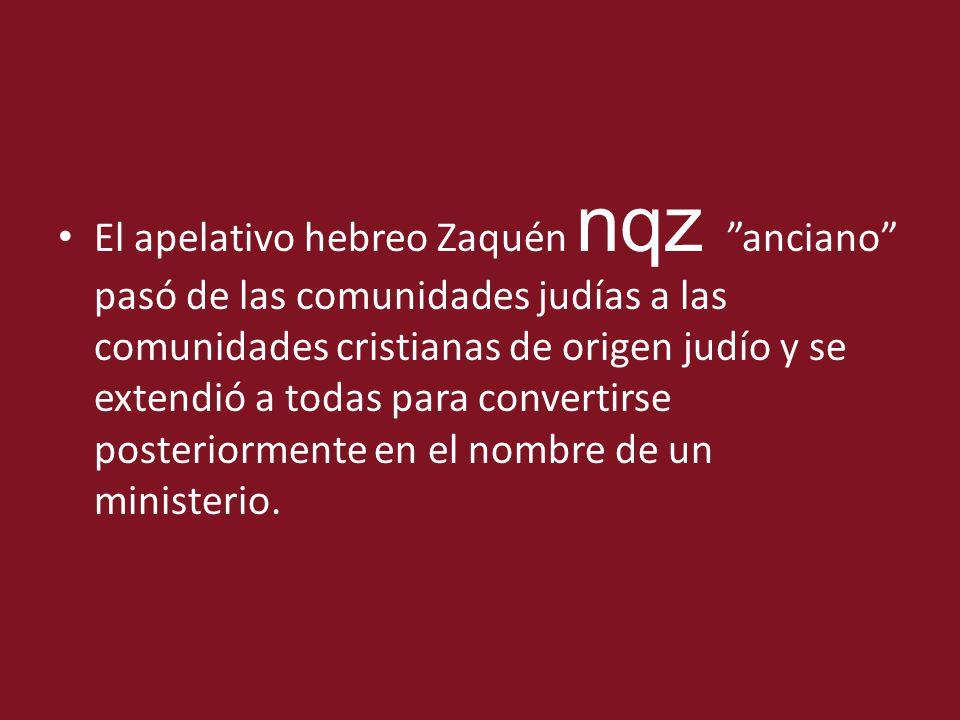 El apelativo hebreo Zaquén nqz anciano pasó de las comunidades judías a las comunidades cristianas de origen judío y se extendió a todas para convertirse posteriormente en el nombre de un ministerio.