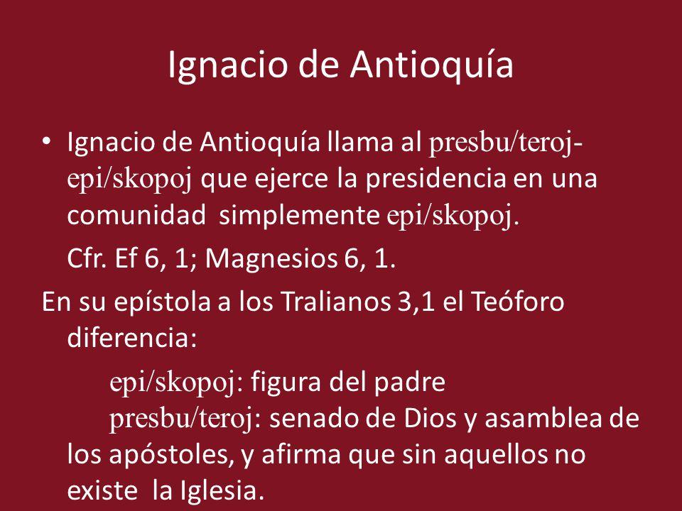 Ignacio de Antioquía Ignacio de Antioquía llama al presbu/teroj-epi/skopoj que ejerce la presidencia en una comunidad simplemente epi/skopoj.