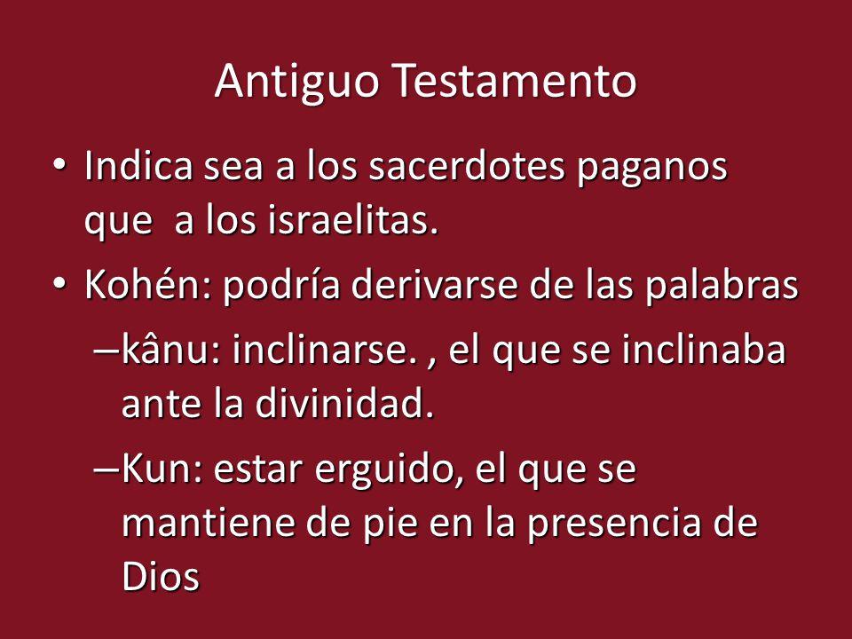 Antiguo Testamento Indica sea a los sacerdotes paganos que a los israelitas. Kohén: podría derivarse de las palabras.