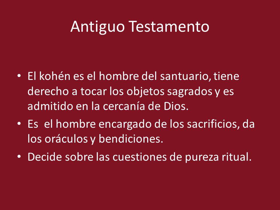 Antiguo Testamento El kohén es el hombre del santuario, tiene derecho a tocar los objetos sagrados y es admitido en la cercanía de Dios.