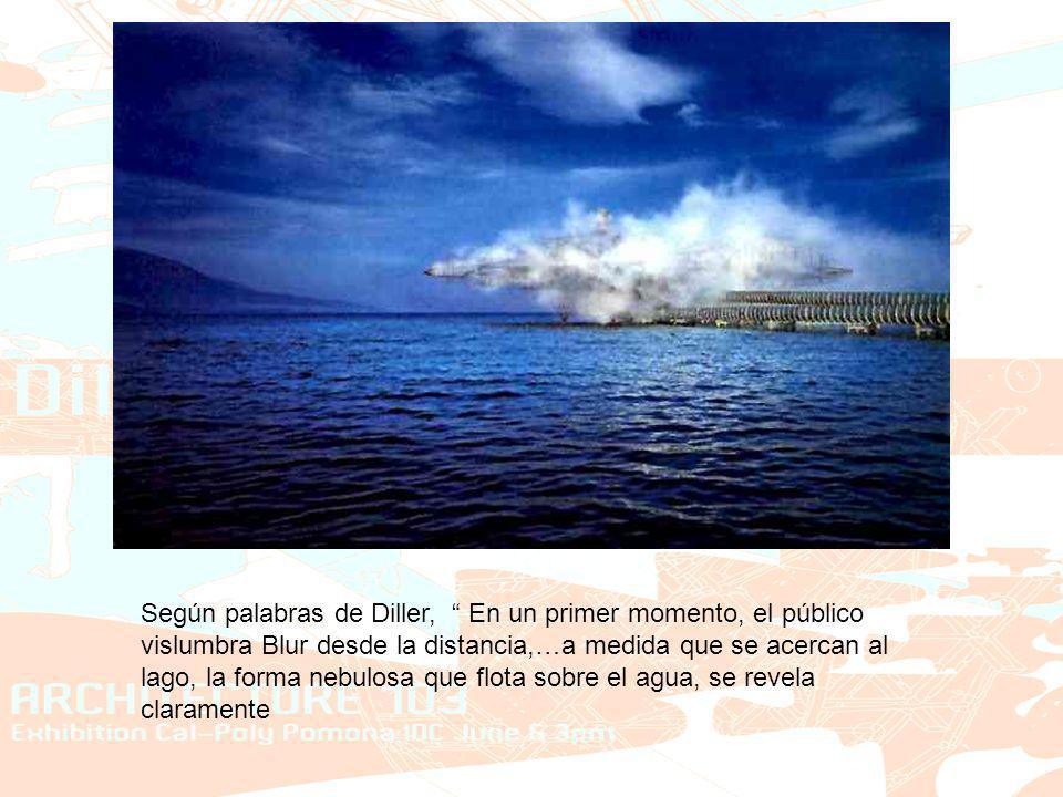 Según palabras de Diller, En un primer momento, el público vislumbra Blur desde la distancia,…a medida que se acercan al lago, la forma nebulosa que flota sobre el agua, se revela claramente