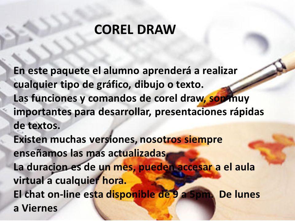 COREL DRAW COREL DRAW. En este paquete el alumno aprenderá a realizar cualquier tipo de gráfico, dibujo o texto.