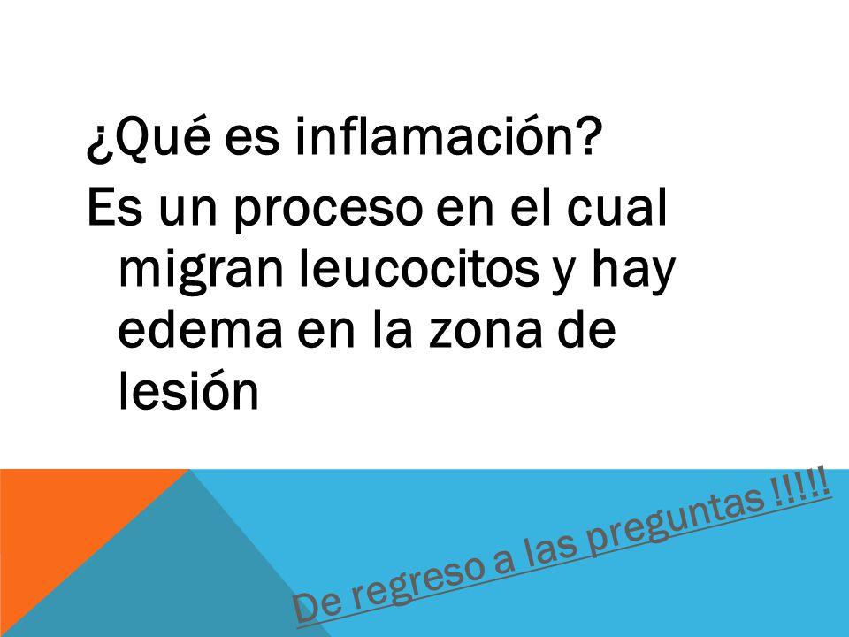¿Qué es inflamación Es un proceso en el cual migran leucocitos y hay edema en la zona de lesión