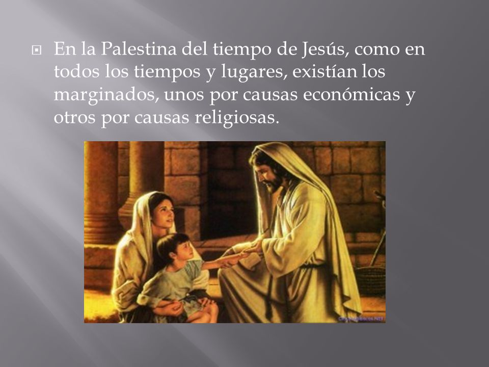 En la Palestina del tiempo de Jesús, como en todos los tiempos y lugares, existían los marginados, unos por causas económicas y otros por causas religiosas.