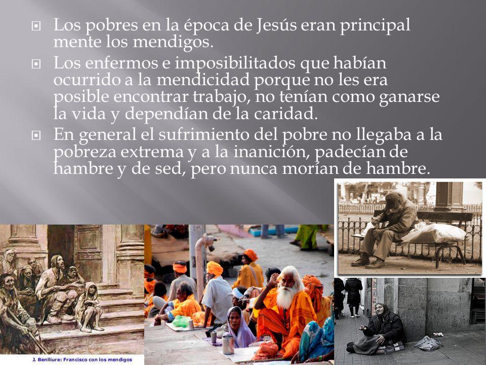 Los pobres en la época de Jesús eran principal mente los mendigos.