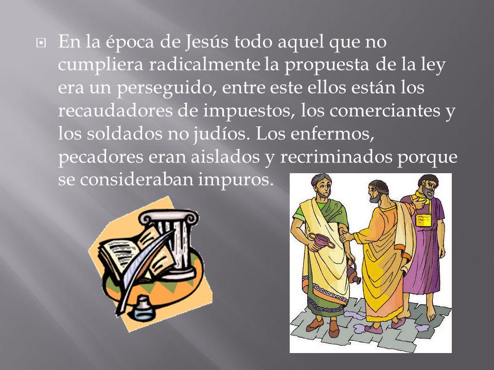 En la época de Jesús todo aquel que no cumpliera radicalmente la propuesta de la ley era un perseguido, entre este ellos están los recaudadores de impuestos, los comerciantes y los soldados no judíos.