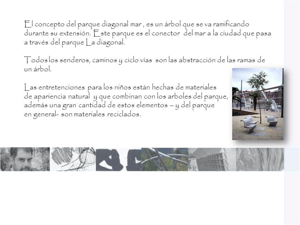 El concepto del parque diagonal mar , es un árbol que se va ramificando durante su extensión. Este parque es el conector del mar a la ciudad que pasa a través del parque La diagonal.