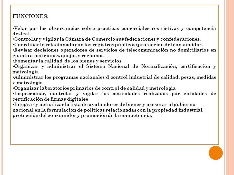 FUNCIONES:Velar por las observancias sobre practicas comerciales restrictivas y competencia desleal.