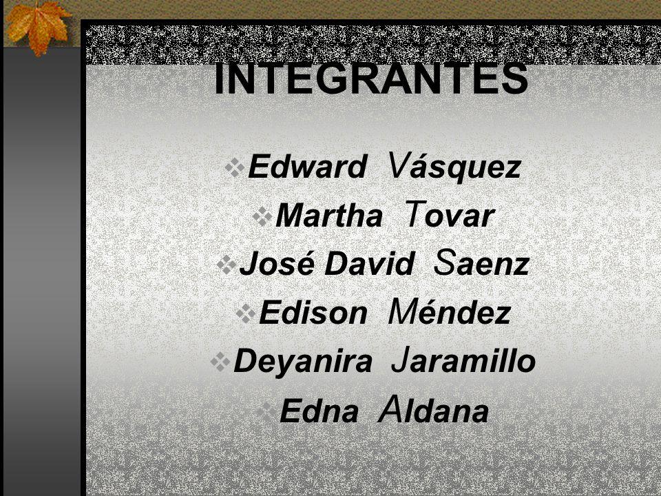 INTEGRANTES Edward Vásquez Martha Tovar José David Saenz Edison Méndez