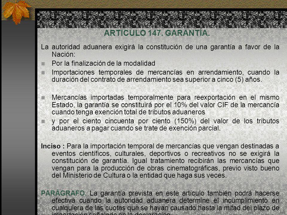 ARTICULO 147. GARANTÍA. La autoridad aduanera exigirá la constitución de una garantía a favor de la Nación:
