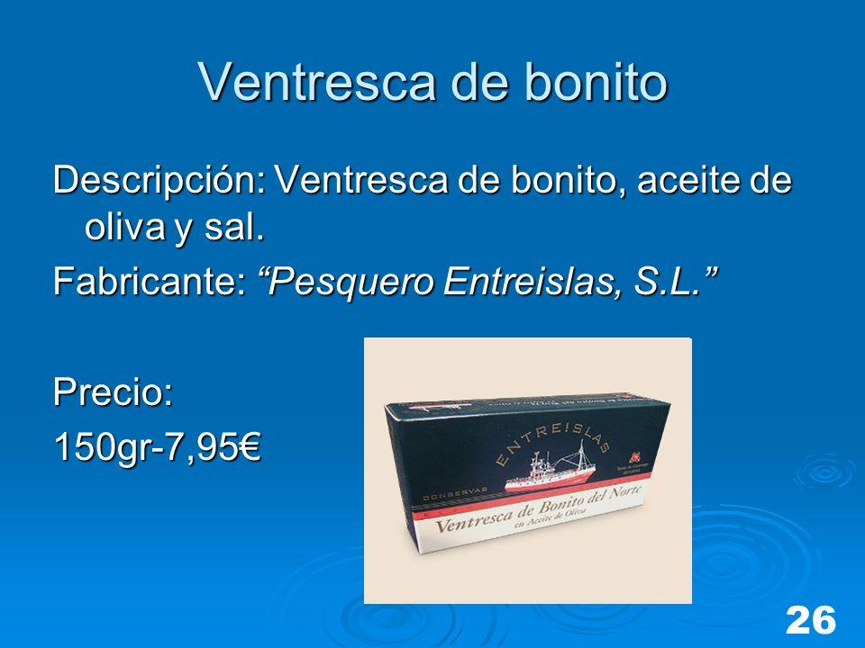 Ventresca de bonito Descripción: Ventresca de bonito, aceite de oliva y sal. Fabricante: Pesquero Entreislas, S.L.
