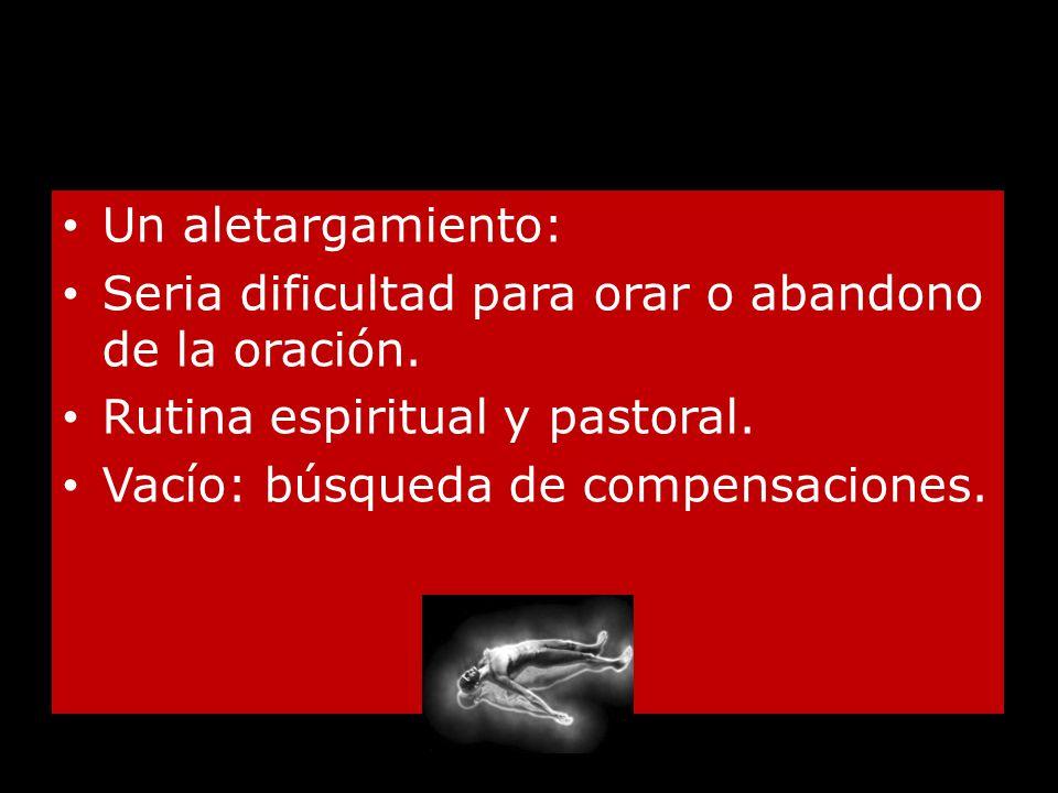 Un aletargamiento: Seria dificultad para orar o abandono de la oración. Rutina espiritual y pastoral.