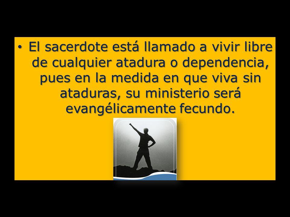 El sacerdote está llamado a vivir libre de cualquier atadura o dependencia, pues en la medida en que viva sin ataduras, su ministerio será evangélicamente fecundo.
