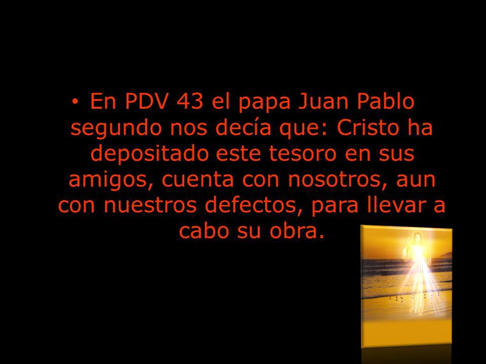 En PDV 43 el papa Juan Pablo segundo nos decía que: Cristo ha depositado este tesoro en sus amigos, cuenta con nosotros, aun con nuestros defectos, para llevar a cabo su obra.