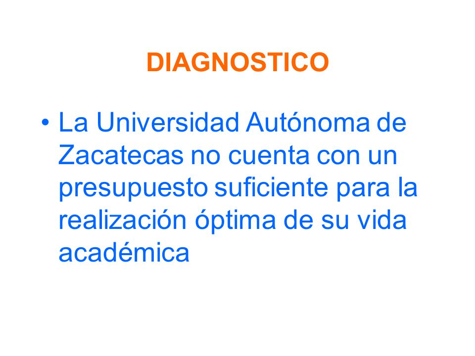 DIAGNOSTICO La Universidad Autónoma de Zacatecas no cuenta con un presupuesto suficiente para la realización óptima de su vida académica.