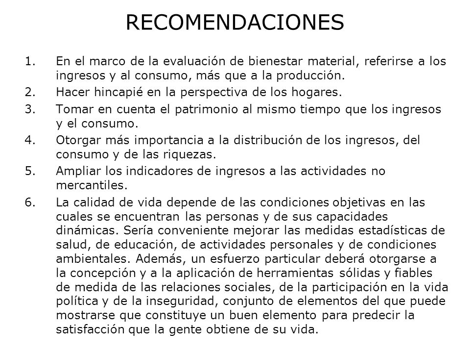 RECOMENDACIONES En el marco de la evaluación de bienestar material, referirse a los ingresos y al consumo, más que a la producción.