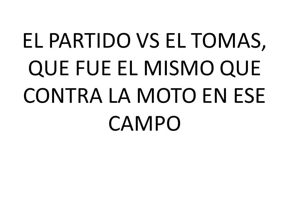 EL PARTIDO VS EL TOMAS, QUE FUE EL MISMO QUE CONTRA LA MOTO EN ESE CAMPO