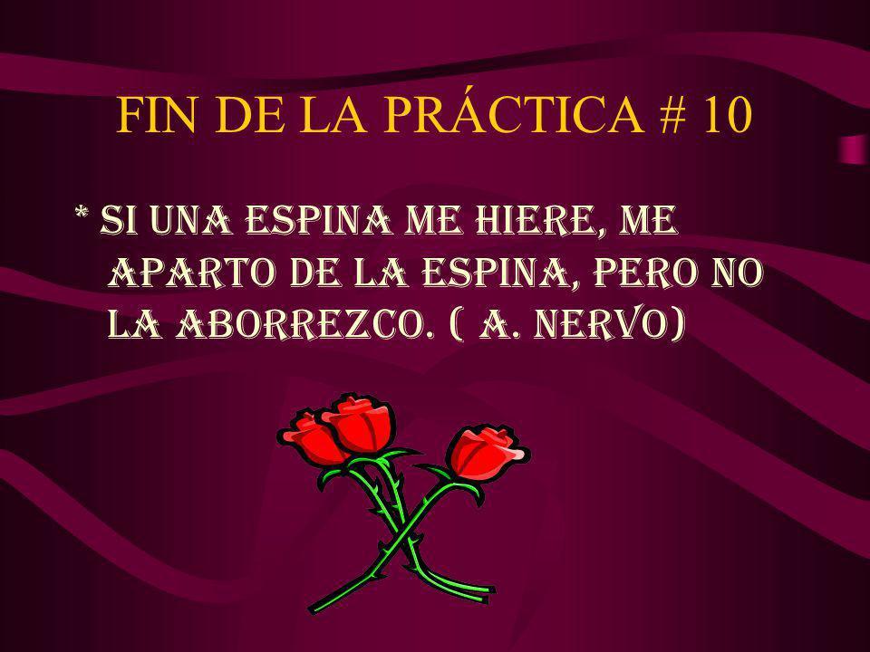FIN DE LA PRÁCTICA # 10 * SI UNA ESPINA ME HIERE, ME APARTO DE LA ESPINA, PERO NO LA ABORREZCO.