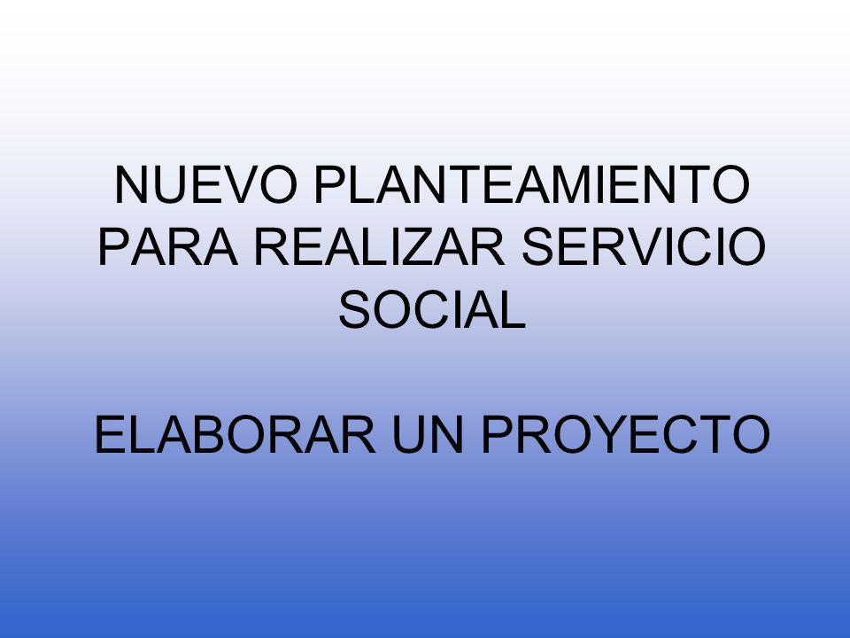 NUEVO PLANTEAMIENTO PARA REALIZAR SERVICIO SOCIAL ELABORAR UN PROYECTO