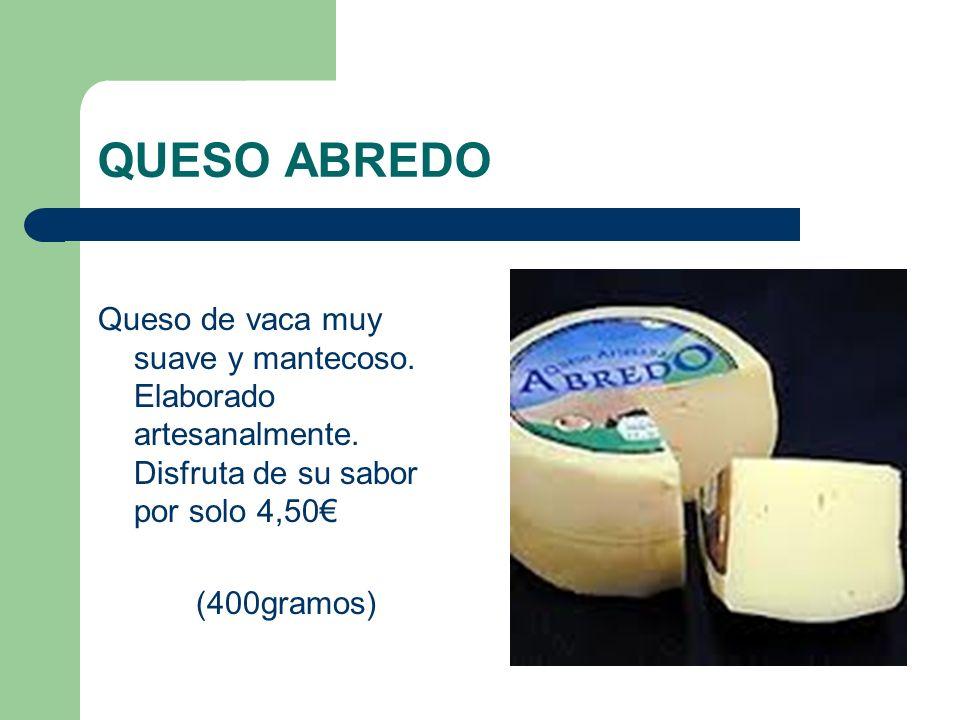 QUESO ABREDO Queso de vaca muy suave y mantecoso. Elaborado artesanalmente. Disfruta de su sabor por solo 4,50€