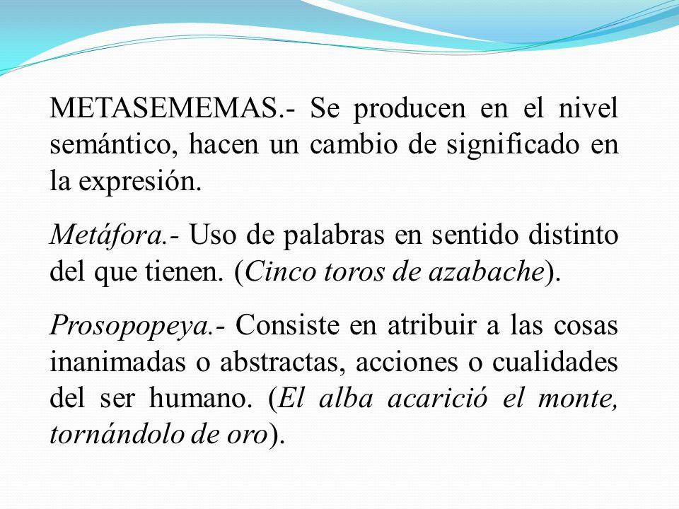 METASEMEMAS.- Se producen en el nivel semántico, hacen un cambio de significado en la expresión.