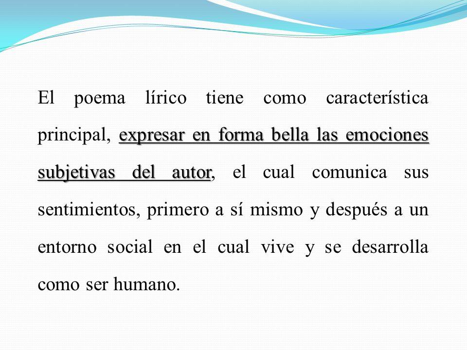 El poema lírico tiene como característica principal, expresar en forma bella las emociones subjetivas del autor, el cual comunica sus sentimientos, primero a sí mismo y después a un entorno social en el cual vive y se desarrolla como ser humano.