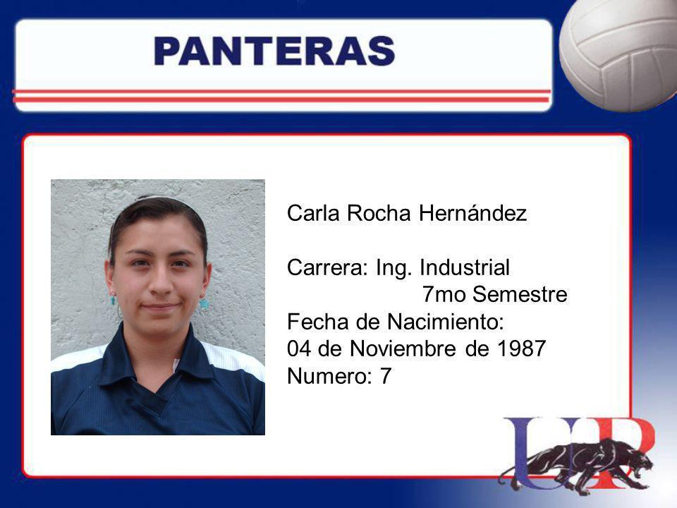 Carla Rocha Hernández Carrera: Ing. Industrial. 7mo Semestre. Fecha de Nacimiento: 04 de Noviembre de 1987.