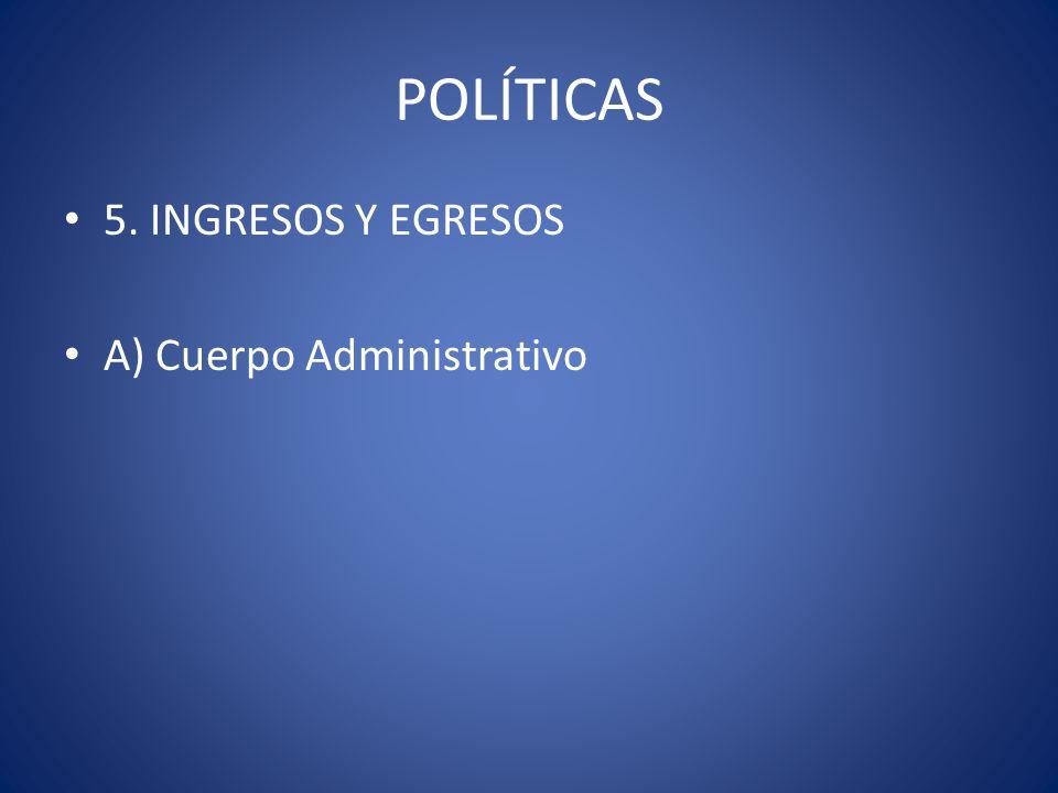 POLÍTICAS 5. INGRESOS Y EGRESOS A) Cuerpo Administrativo