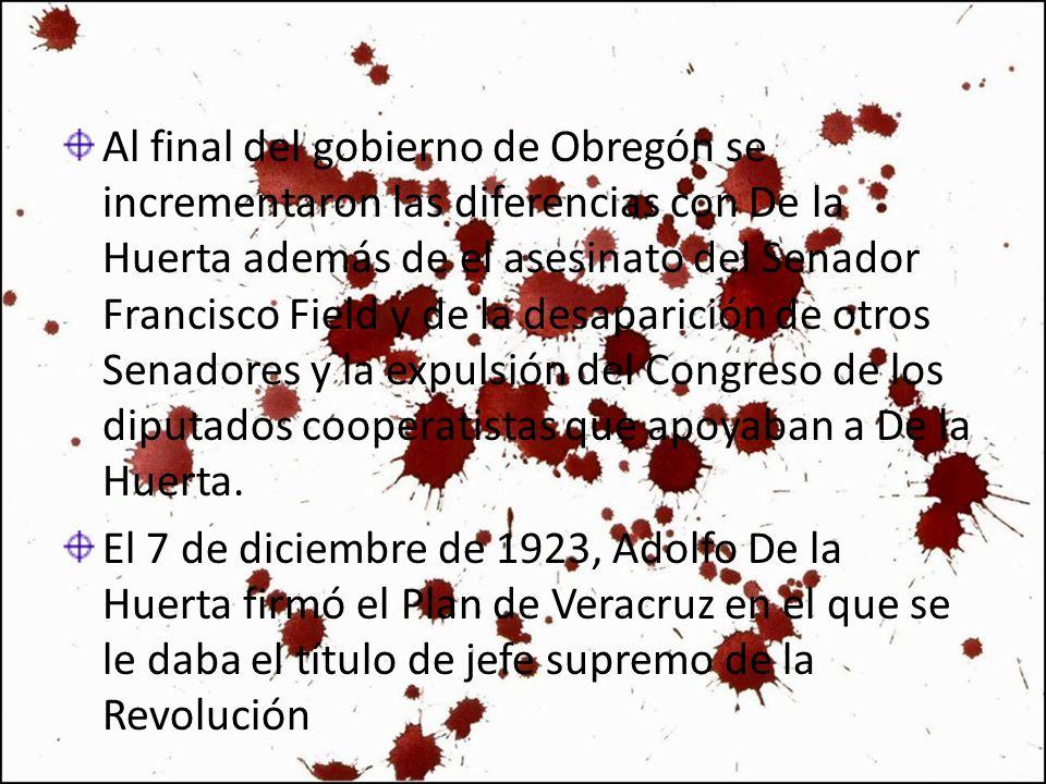 Al final del gobierno de Obregón se incrementaron las diferencias con De la Huerta además de el asesinato del Senador Francisco Field y de la desaparición de otros Senadores y la expulsión del Congreso de los diputados cooperatistas que apoyaban a De la Huerta.