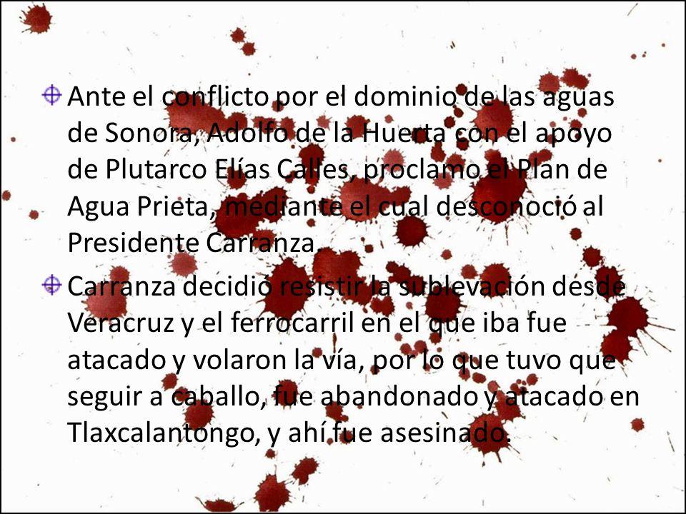 Ante el conflicto por el dominio de las aguas de Sonora, Adolfo de la Huerta con el apoyo de Plutarco Elías Calles, proclamo el Plan de Agua Prieta, mediante el cual desconoció al Presidente Carranza.