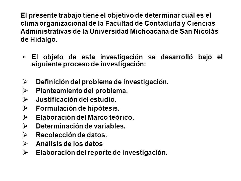 El presente trabajo tiene el objetivo de determinar cuál es el clima organizacional de la Facultad de Contaduría y Ciencias Administrativas de la Universidad Michoacana de San Nicolás de Hidalgo.