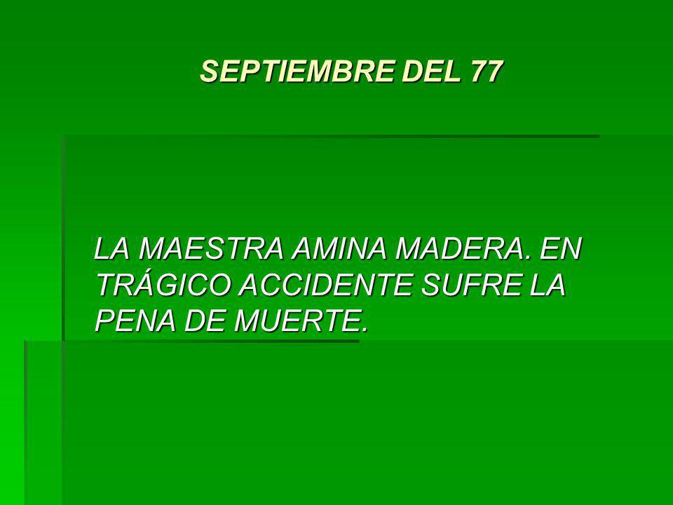 SEPTIEMBRE DEL 77 LA MAESTRA AMINA MADERA. EN TRÁGICO ACCIDENTE SUFRE LA PENA DE MUERTE.