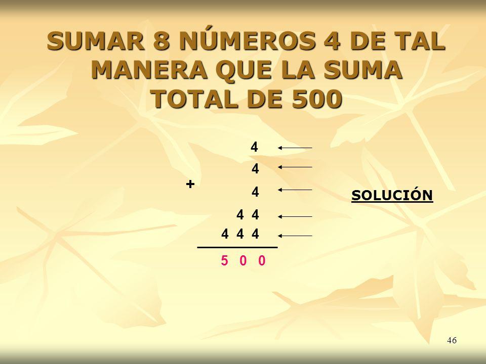 SUMAR 8 NÚMEROS 4 DE TAL MANERA QUE LA SUMA TOTAL DE 500
